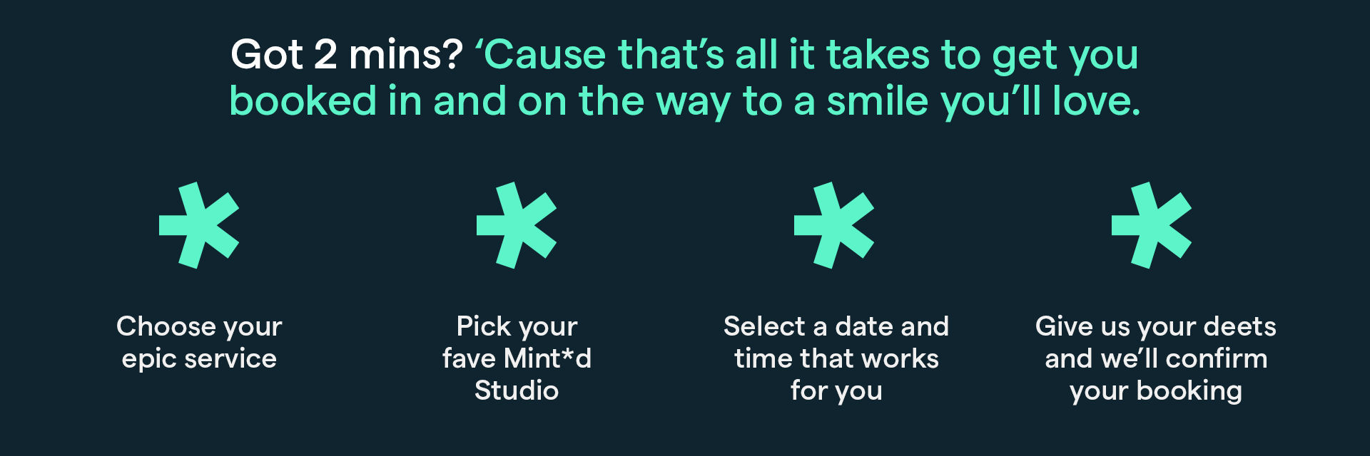 Got 2 minutes? Because that's all it takes to get you booked in and on the way to a smile you'll love.